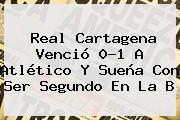 Real Cartagena Venció 0-1 A Atlético Y Sueña Con Ser Segundo En La B