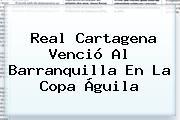 Real Cartagena Venció Al Barranquilla En La <b>Copa Águila</b>