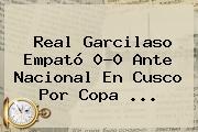 Real Garcilaso Empató 0-0 Ante Nacional En Cusco Por Copa ...
