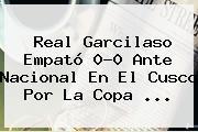 Real Garcilaso Empató 0-0 Ante Nacional En El Cusco Por La Copa ...