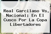 Real Garcilaso Vs. Nacional: En El Cusco Por La Copa Libertadores