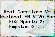 Real Garcilaso Vs. Nacional EN VIVO Por FOX Sports 2: Empatan 0 ...