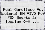 Real Garcilaso Vs. Nacional EN VIVO Por FOX Sports 2: Igualan 0-0 ...