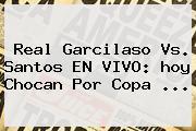 Real Garcilaso Vs. Santos EN VIVO: <b>hoy</b> Chocan Por <b>Copa</b> ...