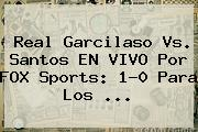 Real Garcilaso Vs. Santos EN VIVO Por FOX Sports: 1-0 Para Los ...