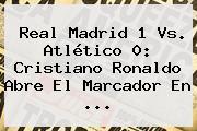 <b>Real Madrid</b> 1 Vs. Atlético 0: Cristiano Ronaldo Abre El Marcador En ...