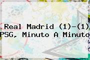 <b>Real Madrid</b> (1)-(1) <b>PSG</b>, Minuto A Minuto