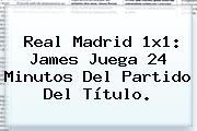 <b>Real Madrid</b> 1x1: James Juega 24 Minutos Del Partido Del Título.