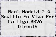 <b>Real Madrid</b> 2-0 <b>Sevilla</b> En Vivo Por La Liga BBVA   DirecTV