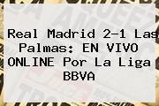 <b>Real Madrid</b> 2-1 Las <b>Palmas</b>: EN VIVO ONLINE Por La Liga BBVA
