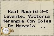 <b>Real Madrid</b> 3-0 Levante: Victoria Merengue Con Goles De Marcelo <b>...</b>