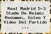 <b>Real Madrid</b> 5-3 <b>Stade De Reims</b>: Resumen, Goles Y Video Del Partido ...
