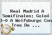 <b>Real Madrid</b> A Semifinales: Goleó 3-0 A <b>Wolfsburgo</b> Con Tres De <b>...</b>