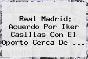 Real Madrid: Acuerdo Por <b>Iker Casillas</b> Con El Oporto Cerca De <b>...</b>