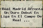 <b>Real Madrid</b> Afronta Un Duro Debut En Liga En El Campo De Real ...