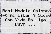 <b>Real Madrid</b> Aplastó 4-0 Al <b>Eibar</b> Y Sigue Con Vida En Liga BBVA <b>...</b>