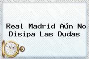 <b>Real Madrid</b> Aún No Disipa Las Dudas