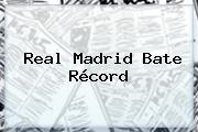 <b>Real Madrid</b> Bate Récord
