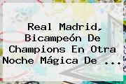 <b>Real Madrid</b>, Bicampeón De Champions En Otra Noche Mágica De ...