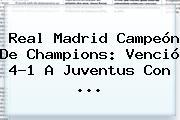 <b>Real Madrid</b> Campeón De Champions: Venció 4-1 A <b>Juventus</b> Con ...