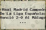 <b>Real Madrid</b> Campeón De La Liga Española: Venció 2-0 Al <b>Málaga</b> ...