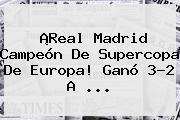 ¡<b>Real Madrid</b> Campeón De Supercopa De Europa! Ganó 3-2 A ...