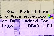 <b>Real Madrid</b> Cayó 1-0 Ante <b>Atlético De Madrid</b> Por La Liga BBVA | El <b>...</b>