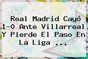 <b>Real Madrid</b> Cayó 1-0 Ante Villarreal Y Pierde El Paso En La Liga <b>...</b>