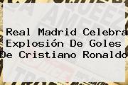 <b>Real Madrid</b> Celebra Explosión De Goles De Cristiano Ronaldo