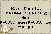 Real Madrid, Chelsea Y Leipzig Son 'reyes' De Europa