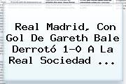 <b>Real Madrid</b>, Con Gol De Gareth Bale Derrotó 1-0 A La <b>Real Sociedad</b> <b>...</b>