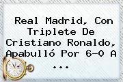 <b>Real Madrid</b>, Con Triplete De Cristiano Ronaldo, Apabulló Por 6-0 A <b>...</b>