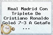 <b>Real Madrid</b> Con Triplete De Cristiano Ronaldo Goleó 7-3 A <b>Getafe</b> <b>...</b>