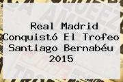 <b>Real Madrid</b> Conquistó El Trofeo Santiago Bernabéu 2015