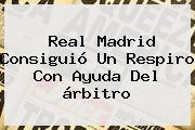 <b>Real Madrid</b> Consiguió Un Respiro Con Ayuda Del árbitro