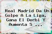 <b>Real Madrid</b> Da Un Golpe A La Liga, Gana El Derbi Y Aumenta S ...