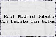 <b>Real Madrid</b> Debuta Con Empate Sin Goles
