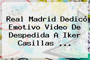 Real Madrid Dedicó Emotivo Video De Despedida A <b>Iker Casillas</b> <b>...</b>