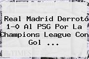 Real Madrid Derrotó 1-0 Al PSG Por La <b>Champions League</b> Con Gol <b>...</b>