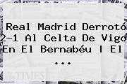 <b>Real Madrid</b> Derrotó 2-1 Al Celta De Vigo En El Bernabéu | El ...