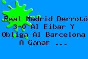 <b>Real Madrid</b> Derrotó 3-0 Al Eibar Y Obliga Al Barcelona A Ganar <b>...</b>