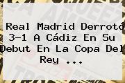 <b>Real Madrid</b> Derrotó 3-1 A <b>Cádiz</b> En Su Debut En La Copa Del Rey <b>...</b>