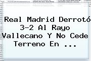 <b>Real Madrid</b> Derrotó 3-2 Al <b>Rayo Vallecano</b> Y No Cede Terreno En <b>...</b>