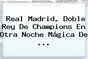 <b>Real Madrid</b>, Doble Rey De Champions En Otra Noche Mágica De ...