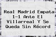 <b>Real Madrid</b> Empata 1-1 Ante El Villarreal Y Se Queda Sin Récord