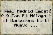 <b>Real Madrid</b> Empató 0-0 Con El <b>Málaga</b> Y El Barcelona Es El Nuevo <b>...</b>