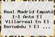 <b>Real Madrid</b> Empató 1-1 Ante El Villarreal En El Bernabéu | El ...