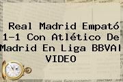 <b>Real Madrid</b> Empató 1-1 Con <b>Atlético</b> De <b>Madrid</b> En Liga BBVA| VIDEO