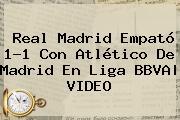 <b>Real Madrid</b> Empató 1-1 Con <b>Atlético</b> De <b>Madrid</b> En Liga BBVA| VIDEO