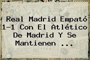 <b>Real Madrid</b> Empató 1-1 Con El Atlético De Madrid Y Se Mantienen <b>...</b>